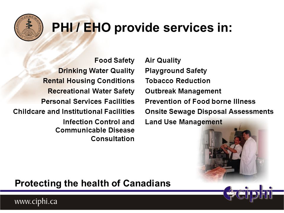 Food Safety Drinking Water Quality Rental Housing Conditions Recreational Water Safety Personal Services Facilities Childcare and Institutional Facilities Infection Control and Communicable Disease Consultation Air Quality Playground Safety Tobacco Reduction Outbreak Management Prevention of Food borne Illness Onsite Sewage Disposal Assessments Land Use Management PHI / EHO provide services in: Protecting the health of Canadians