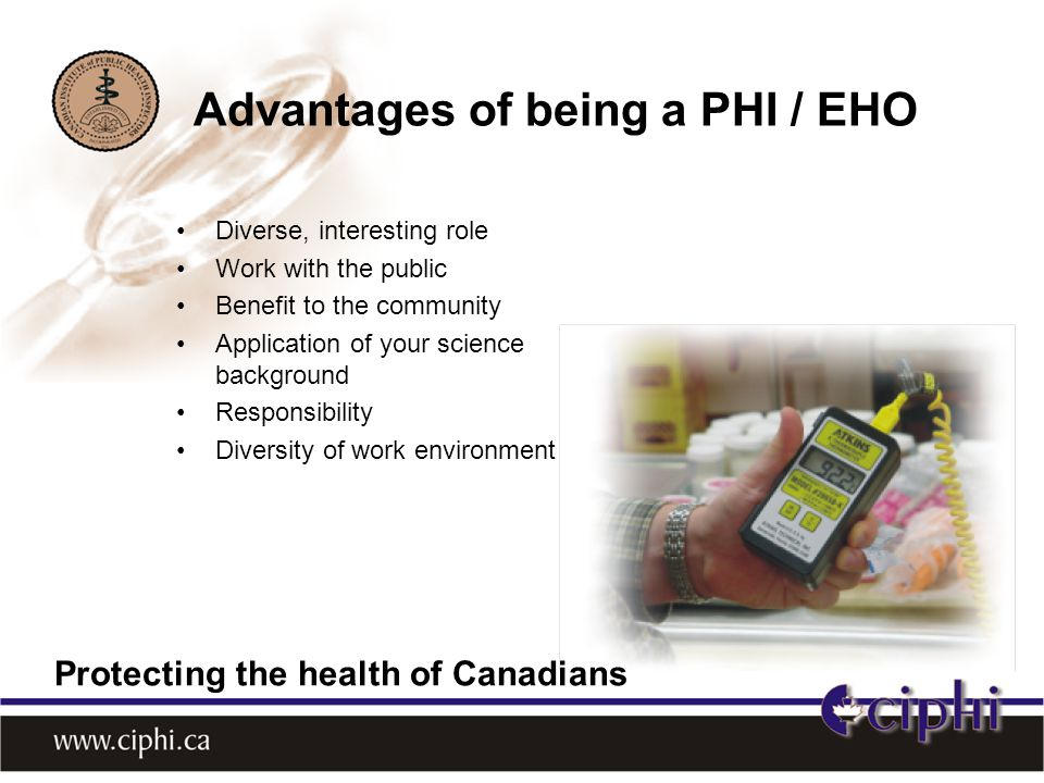 Diverse, interesting role Work with the public Benefit to the community Application of your science background Responsibility Diversity of work environment Advantages of being a PHI / EHO Protecting the health of Canadians