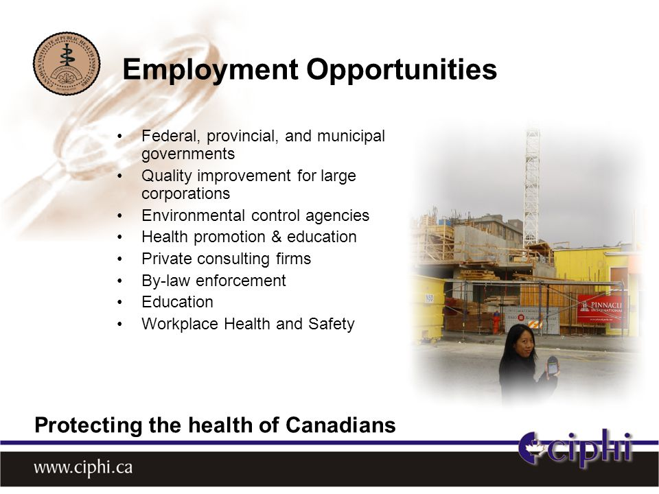 Federal, provincial, and municipal governments Quality improvement for large corporations Environmental control agencies Health promotion & education Private consulting firms By-law enforcement Education Workplace Health and Safety Employment Opportunities Protecting the health of Canadians