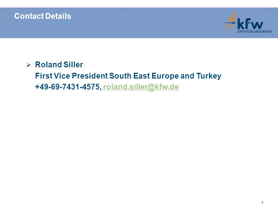 9 Contact Details Roland Siller First Vice President South East Europe and Turkey +49-69-7431-4575, roland.siller@kfw.deroland.siller@kfw.de