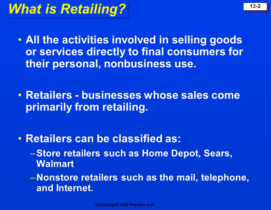 Copyright 1999 Prentice Hall 13-2 What is Retailing? All the activities involved in selling goods or services directly to final consumers for their pe