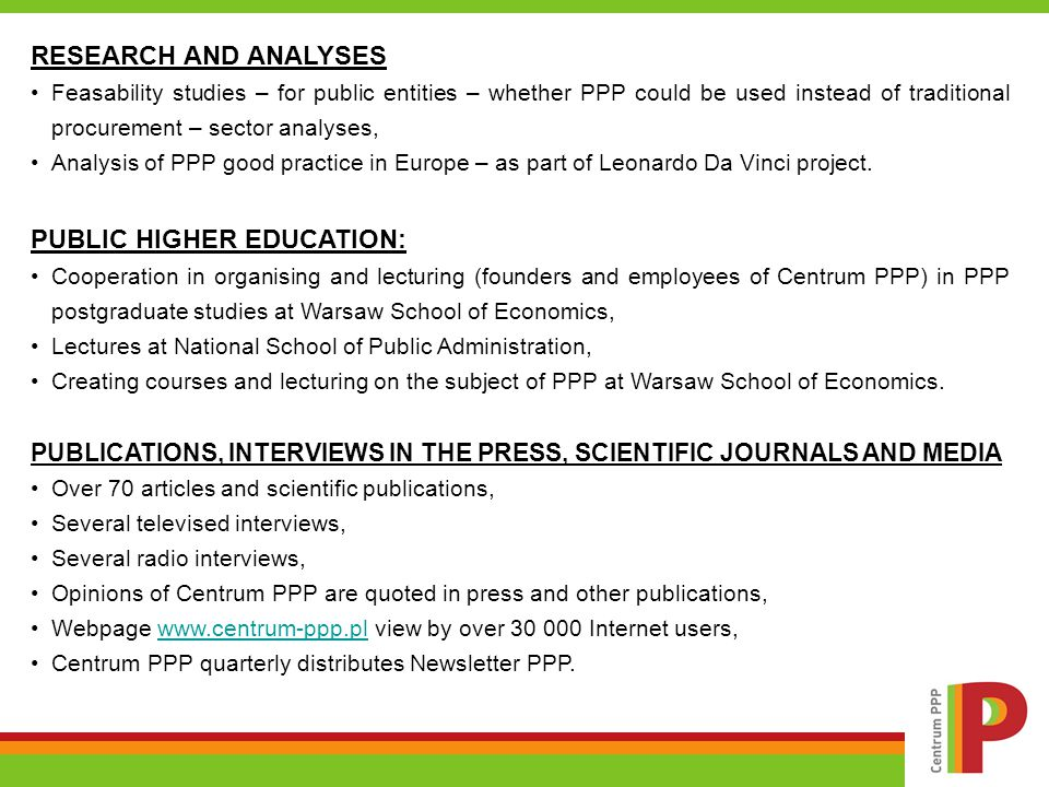 RESEARCH AND ANALYSES Feasability studies – for public entities – whether PPP could be used instead of traditional procurement – sector analyses, Analysis of PPP good practice in Europe – as part of Leonardo Da Vinci project.