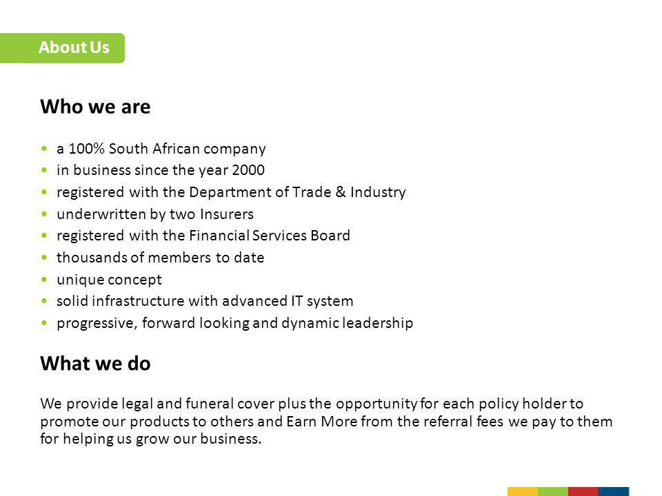 Who we are a 100% South African company in business since the year 2000 registered with the Department of Trade & Industry underwritten by two Insurer