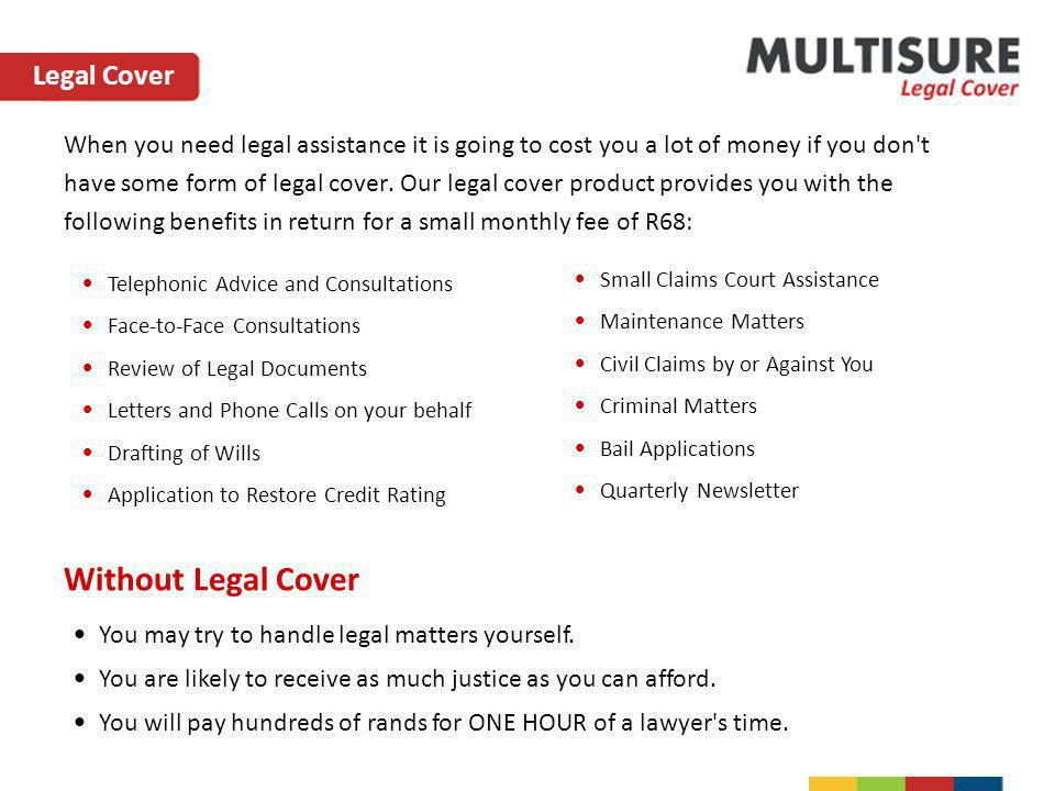 When you need legal assistance it is going to cost you a lot of money if you don't have some form of legal cover. Our legal cover product provides you