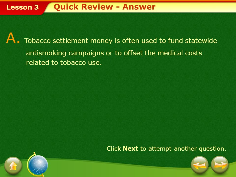Lesson 3 Provide a short answer to the question given below. Click Next to view the answer. Q. Explain how tobacco settlement money helps disease prev
