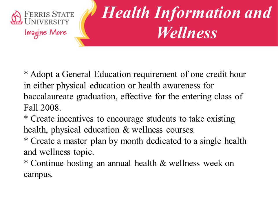 Health Information and Wellness * Adopt a General Education requirement of one credit hour in either physical education or health awareness for baccalaureate graduation, effective for the entering class of Fall 2008.