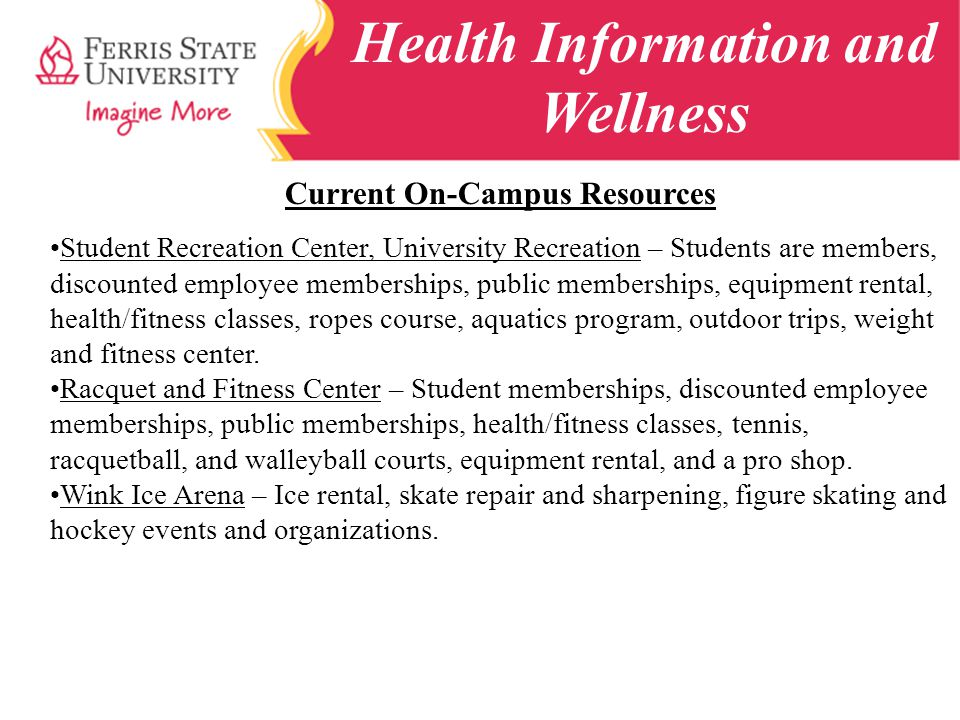 Health Information and Wellness Current On-Campus Resources Student Recreation Center, University Recreation – Students are members, discounted employee memberships, public memberships, equipment rental, health/fitness classes, ropes course, aquatics program, outdoor trips, weight and fitness center.