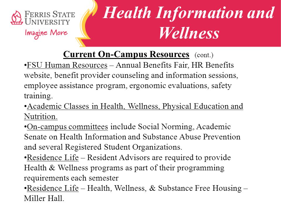 Health Information and Wellness Current On-Campus Resources (cont.) FSU Human Resources – Annual Benefits Fair, HR Benefits website, benefit provider counseling and information sessions, employee assistance program, ergonomic evaluations, safety training.