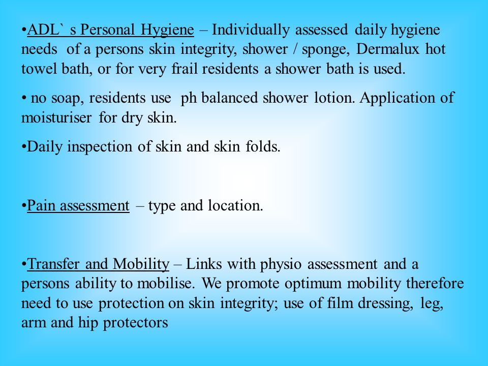 ADL`s Personal Hygiene – Individually assessed daily hygiene needs of a persons skin integrity, shower / sponge, Dermalux hot towel bath, or for very
