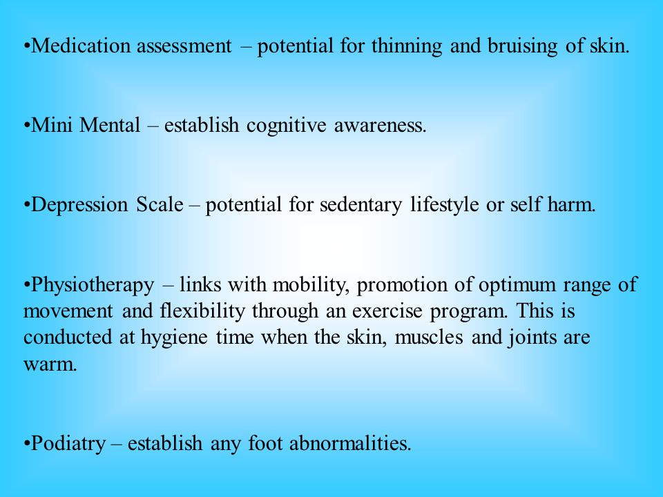 Medication assessment – potential for thinning and bruising of skin. Mini Mental – establish cognitive awareness. Depression Scale – potential for sed
