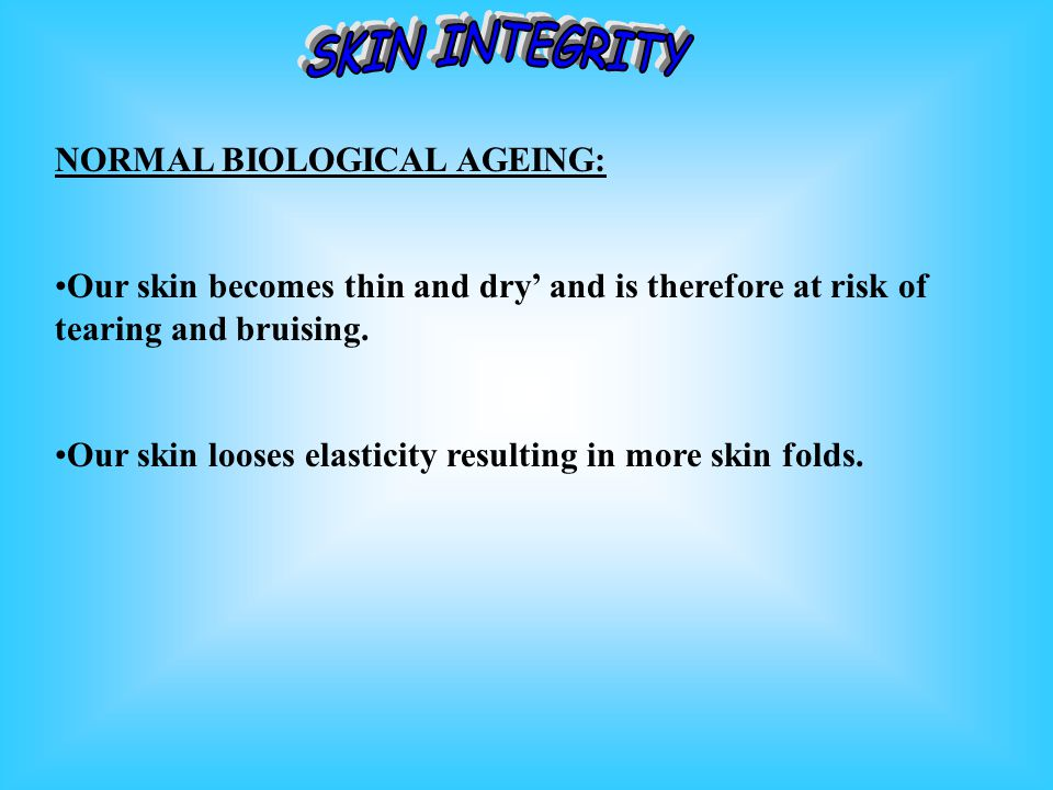 NORMAL BIOLOGICAL AGEING: Our skin becomes thin and dry and is therefore at risk of tearing and bruising.