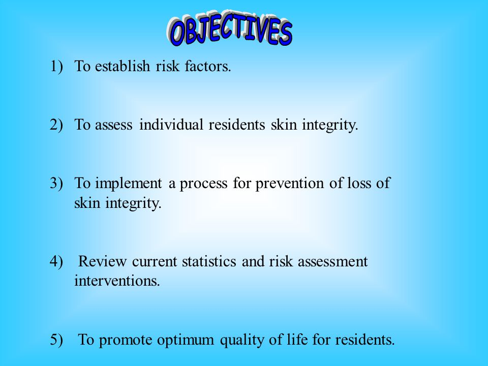 1)To establish risk factors.2)To assess individual residents skin integrity.