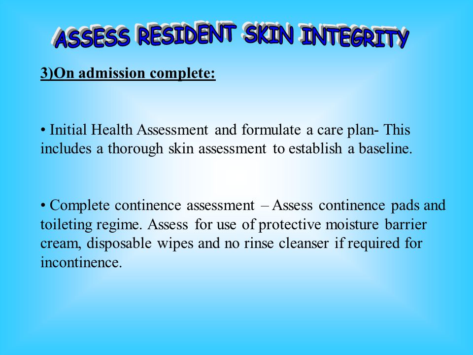 3)On admission complete: Initial Health Assessment and formulate a care plan- This includes a thorough skin assessment to establish a baseline.