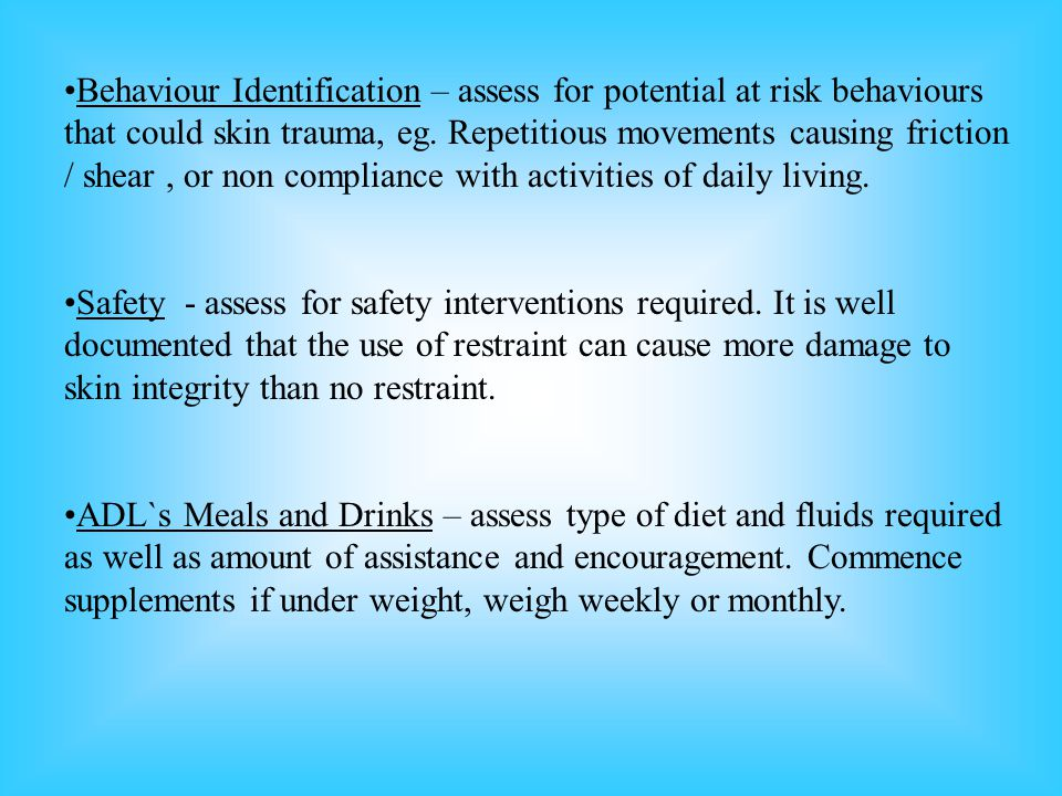 Behaviour Identification – assess for potential at risk behaviours that could skin trauma, eg.