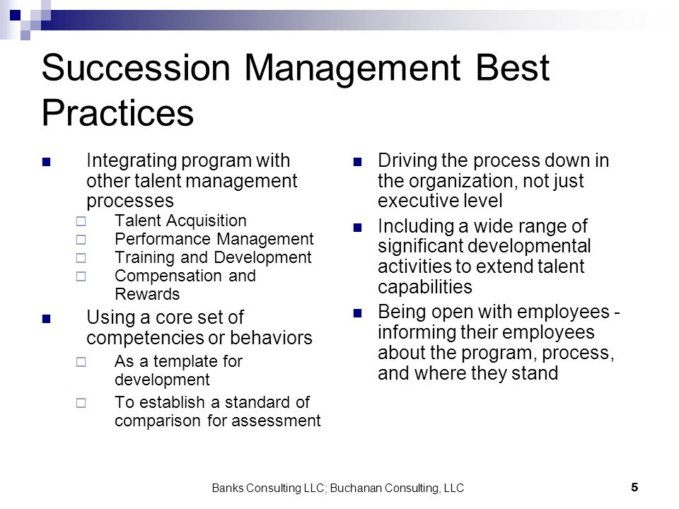Banks Consulting LLC; Buchanan Consulting, LLC5 Succession Management Best Practices Integrating program with other talent management processes Talent