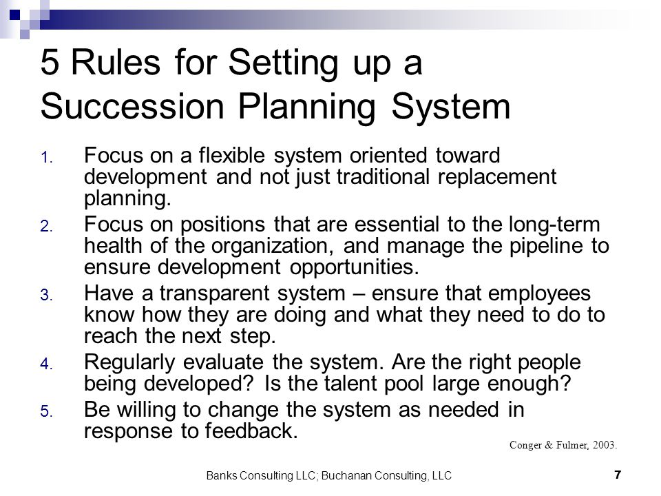Banks Consulting LLC; Buchanan Consulting, LLC7 5 Rules for Setting up a Succession Planning System 1. Focus on a flexible system oriented toward deve
