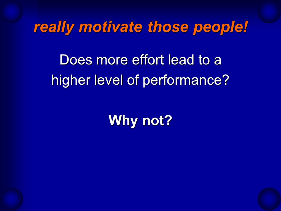 really motivate those people! Does more effort lead to a higher level of performance? Why not?