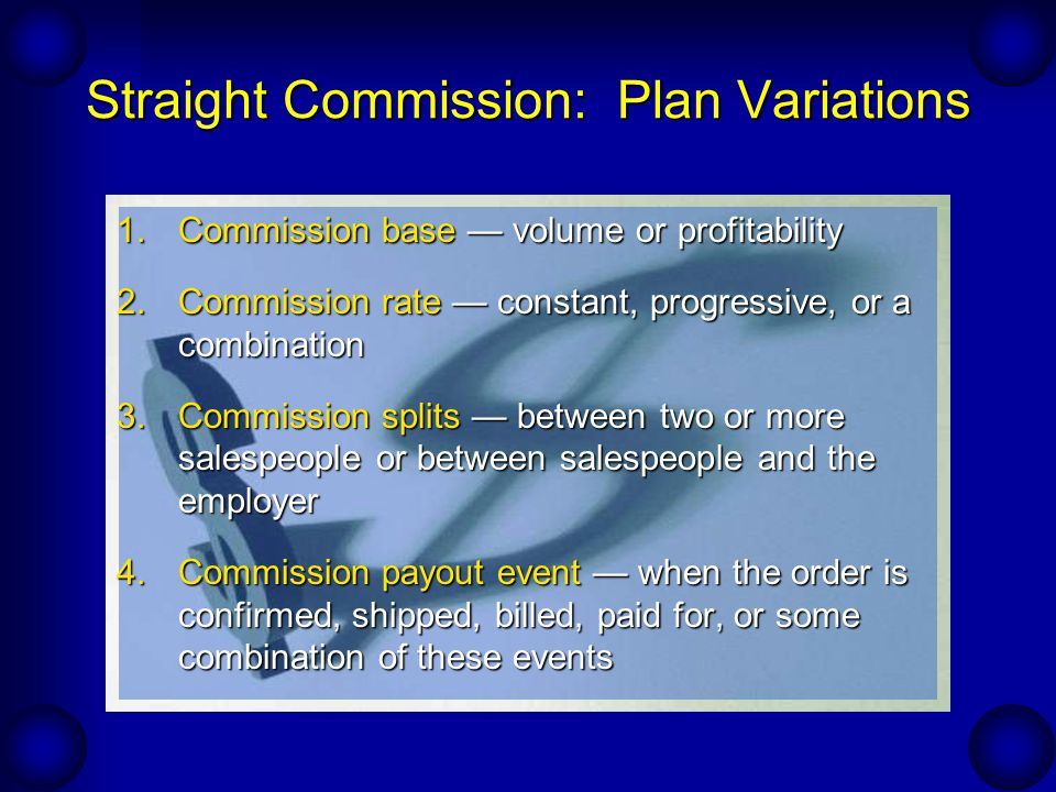 Straight Commission: Plan Variations 1.Commission base volume or profitability 2.Commission rate constant, progressive, or a combination 3.Commission