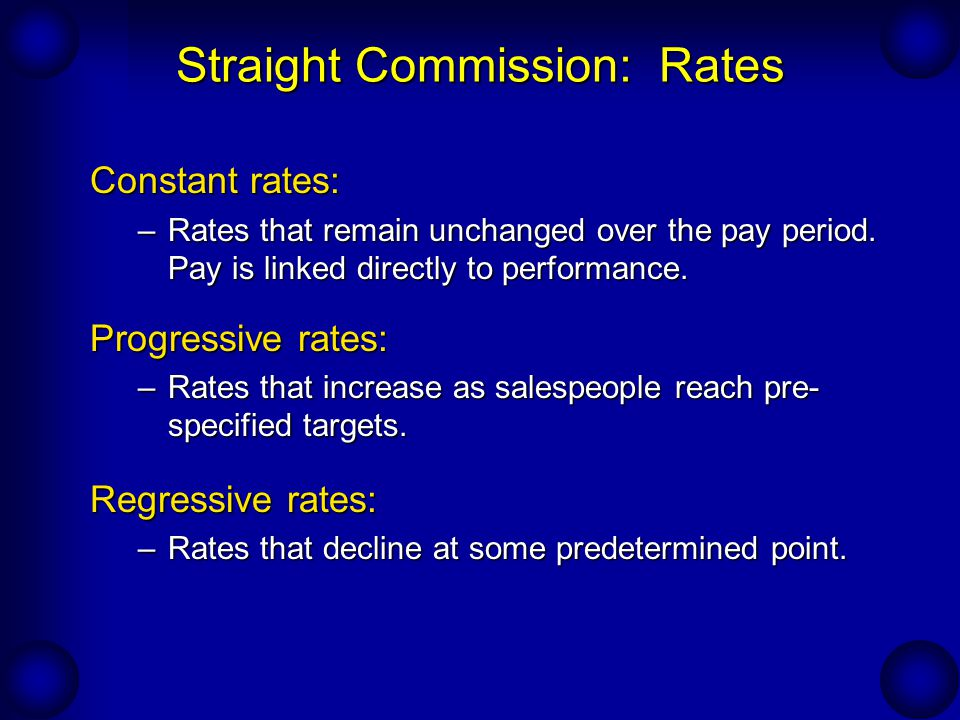 Straight Commission: Rates Constant rates: –Rates that remain unchanged over the pay period. Pay is linked directly to performance. Progressive rates: