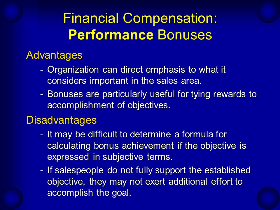 Financial Compensation: Performance Bonuses Advantages -Organization can direct emphasis to what it considers important in the sales area. -Bonuses ar