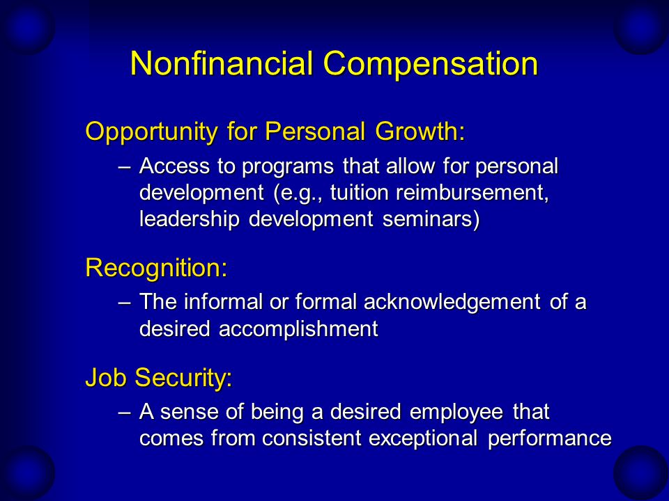 Nonfinancial Compensation Opportunity for Personal Growth: –Access to programs that allow for personal development (e.g., tuition reimbursement, leade