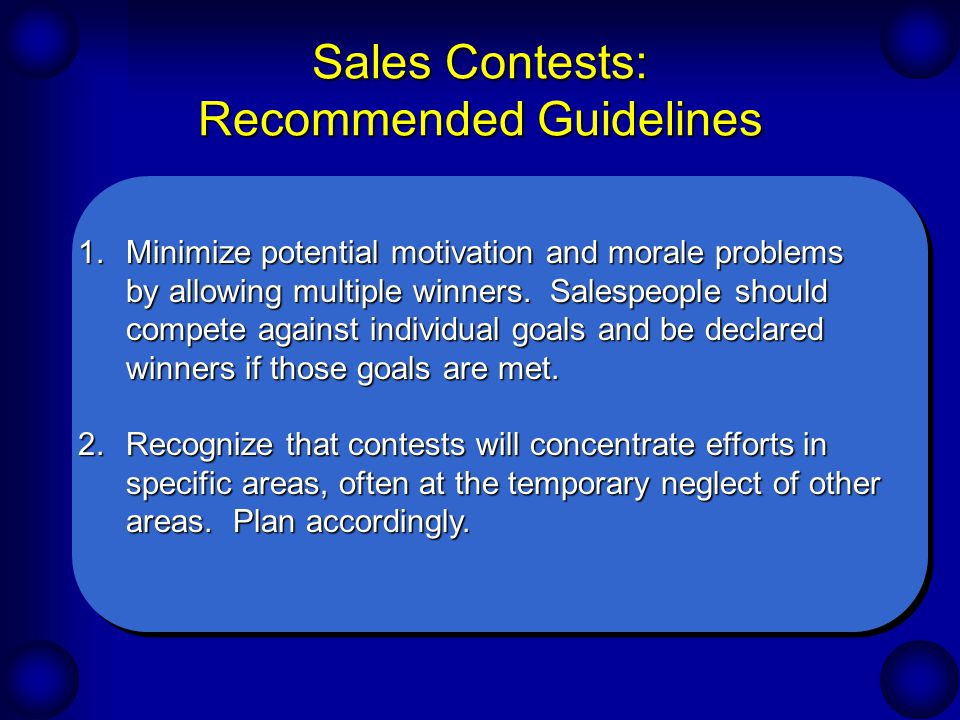 Sales Contests: Recommended Guidelines 1.Minimize potential motivation and morale problems by allowing multiple winners. Salespeople should compete ag