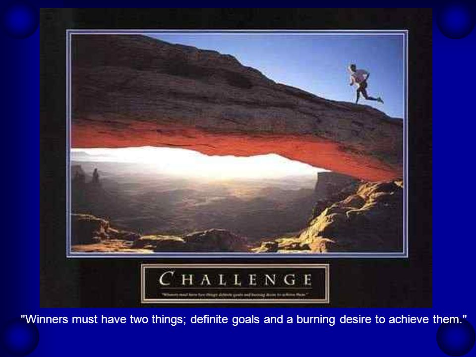 Winners must have two things; definite goals and a burning desire to achieve them.