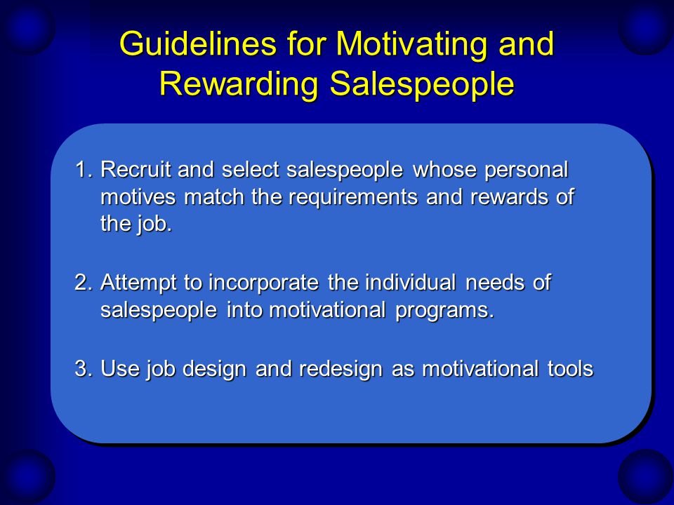 Guidelines for Motivating and Rewarding Salespeople 1.Recruit and select salespeople whose personal motives match the requirements and rewards of the