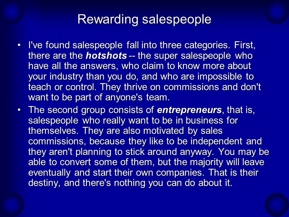 Rewarding salespeople I've found salespeople fall into three categories. First, there are the hotshots -- the super salespeople who have all the answe