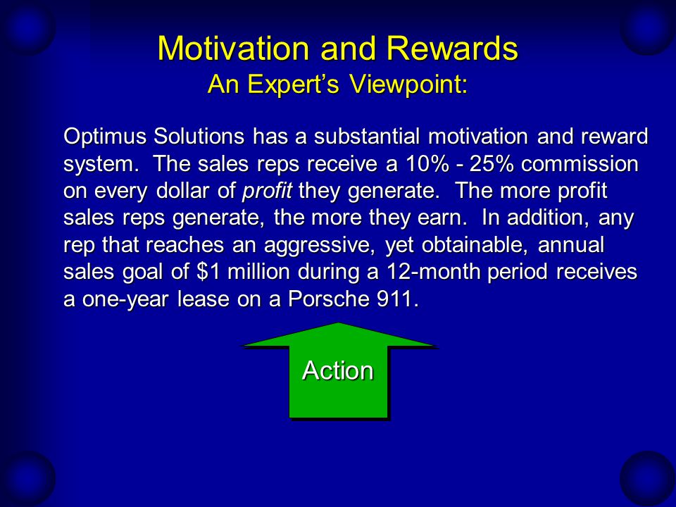 Motivation and Rewards An Experts Viewpoint: Optimus Solutions has a substantial motivation and reward system. The sales reps receive a 10% - 25% comm