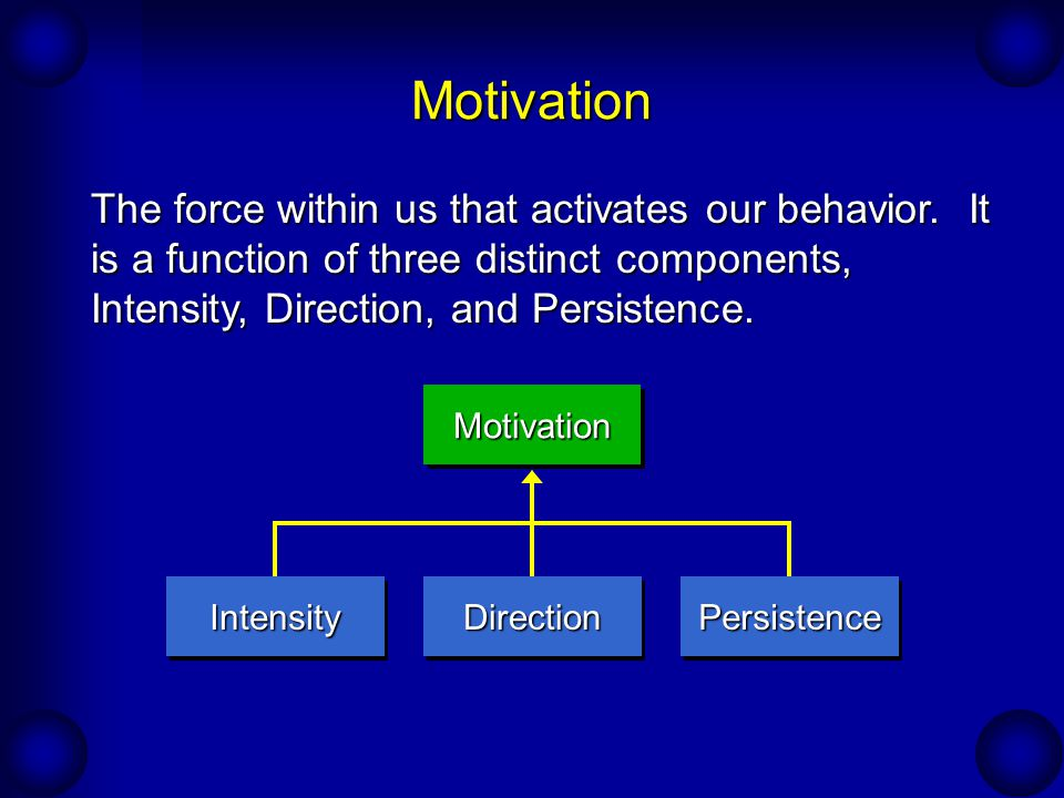 Motivation The force within us that activates our behavior. It is a function of three distinct components, Intensity, Direction, and Persistence. Inte