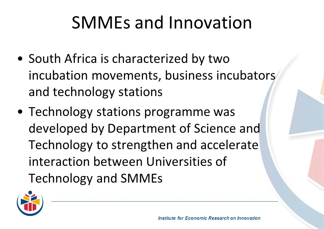 SMMEs and Innovation Institute for Economic Research on Innovation South Africa is characterized by two incubation movements, business incubators and technology stations Technology stations programme was developed by Department of Science and Technology to strengthen and accelerate interaction between Universities of Technology and SMMEs