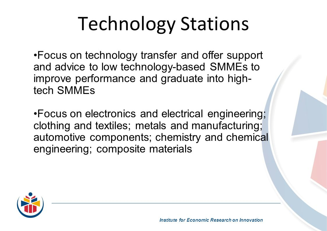Technology Stations Institute for Economic Research on Innovation Focus on technology transfer and offer support and advice to low technology-based SMMEs to improve performance and graduate into high- tech SMMEs Focus on electronics and electrical engineering; clothing and textiles; metals and manufacturing; automotive components; chemistry and chemical engineering; composite materials