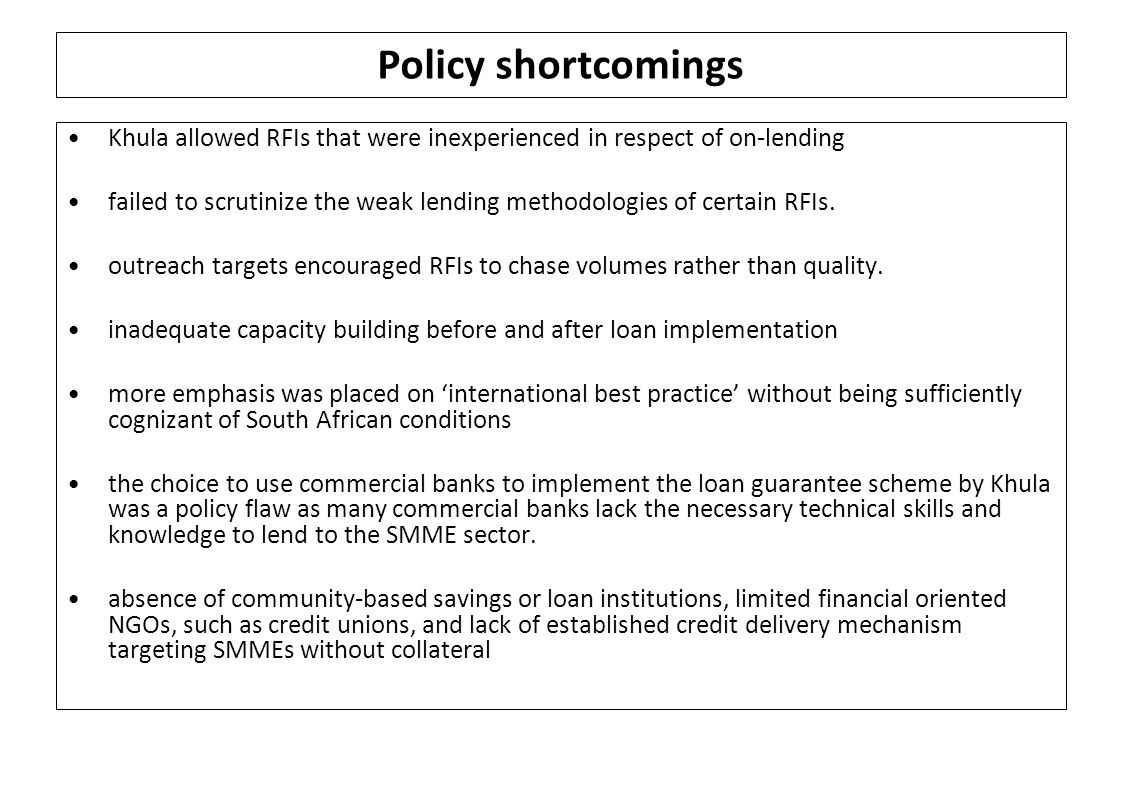 Policy shortcomings Khula allowed RFIs that were inexperienced in respect of on-lending failed to scrutinize the weak lending methodologies of certain RFIs.
