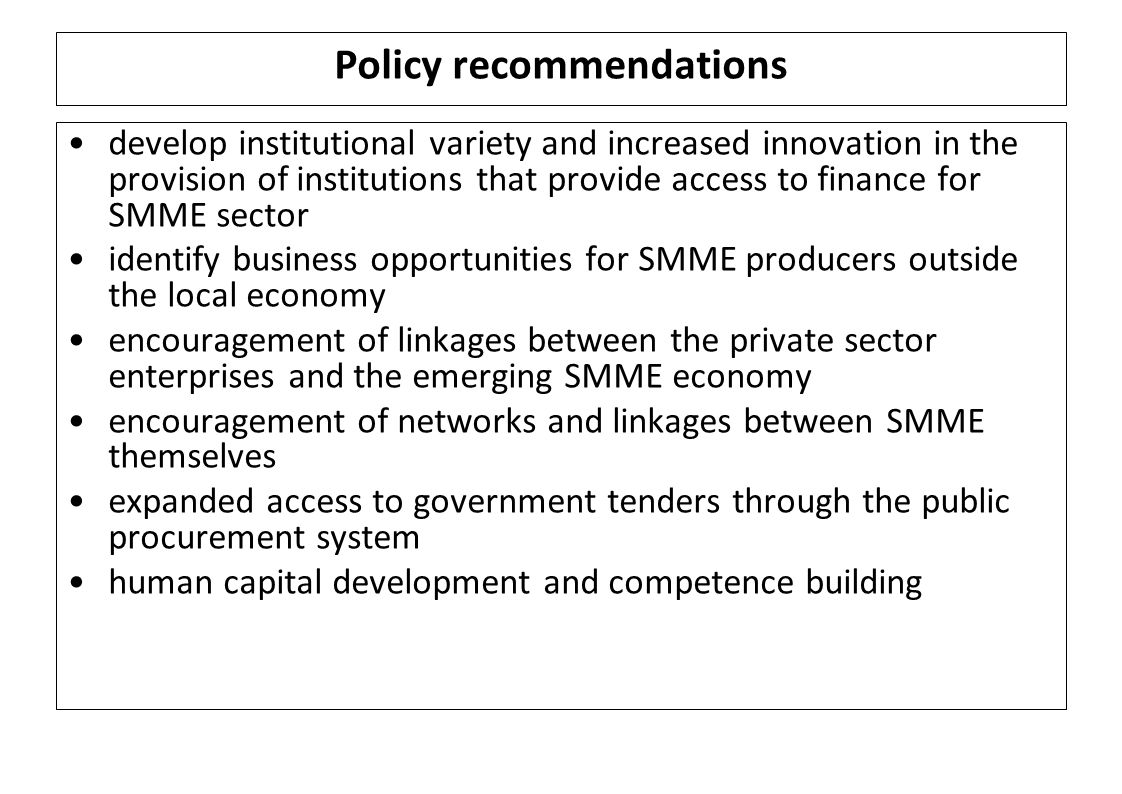 Policy recommendations develop institutional variety and increased innovation in the provision of institutions that provide access to finance for SMME sector identify business opportunities for SMME producers outside the local economy encouragement of linkages between the private sector enterprises and the emerging SMME economy encouragement of networks and linkages between SMME themselves expanded access to government tenders through the public procurement system human capital development and competence building