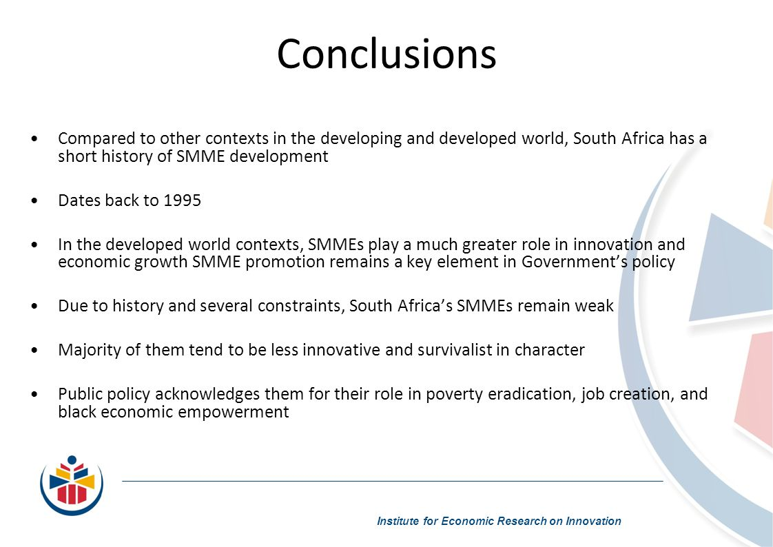 Conclusions Compared to other contexts in the developing and developed world, South Africa has a short history of SMME development Dates back to 1995 In the developed world contexts, SMMEs play a much greater role in innovation and economic growth SMME promotion remains a key element in Governments policy Due to history and several constraints, South Africas SMMEs remain weak Majority of them tend to be less innovative and survivalist in character Public policy acknowledges them for their role in poverty eradication, job creation, and black economic empowerment Institute for Economic Research on Innovation