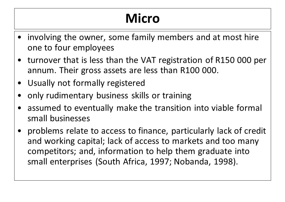 Micro involving the owner, some family members and at most hire one to four employees turnover that is less than the VAT registration of R150 000 per annum.