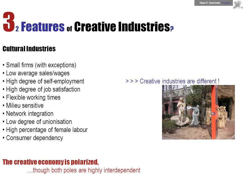 3 2 Features of Creative Industries ? Cultural Industries Small firms (with exceptions) Low average sales/wages High degree of self-employment > > > C