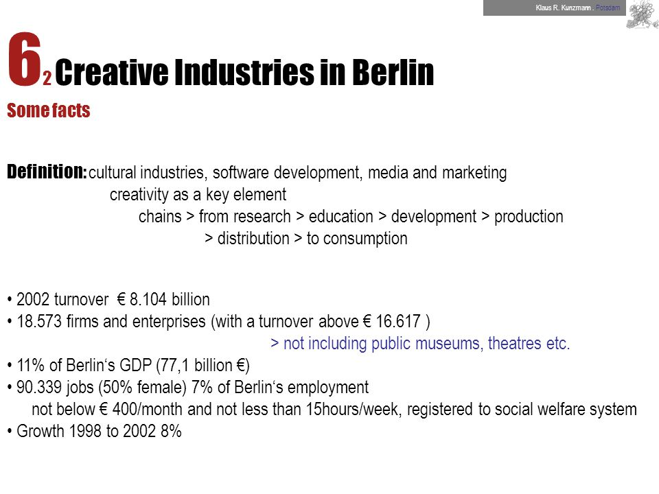 6 2 Creative Industries in Berlin Some facts Definition: cultural industries, software development, media and marketing creativity as a key element chains > from research > education > development > production > distribution > to consumption 2002 turnover 8.104 billion 18.573 firms and enterprises (with a turnover above 16.617 ) > not including public museums, theatres etc.