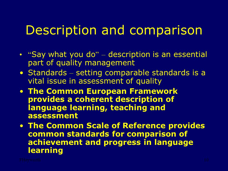 FHeyworth10 Description and comparison Say what you do – description is an essential part of quality management Standards – setting comparable standards is a vital issue in assessment of quality The Common European Framework provides a coherent description of language learning, teaching and assessment The Common Scale of Reference provides common standards for comparison of achievement and progress in language learning