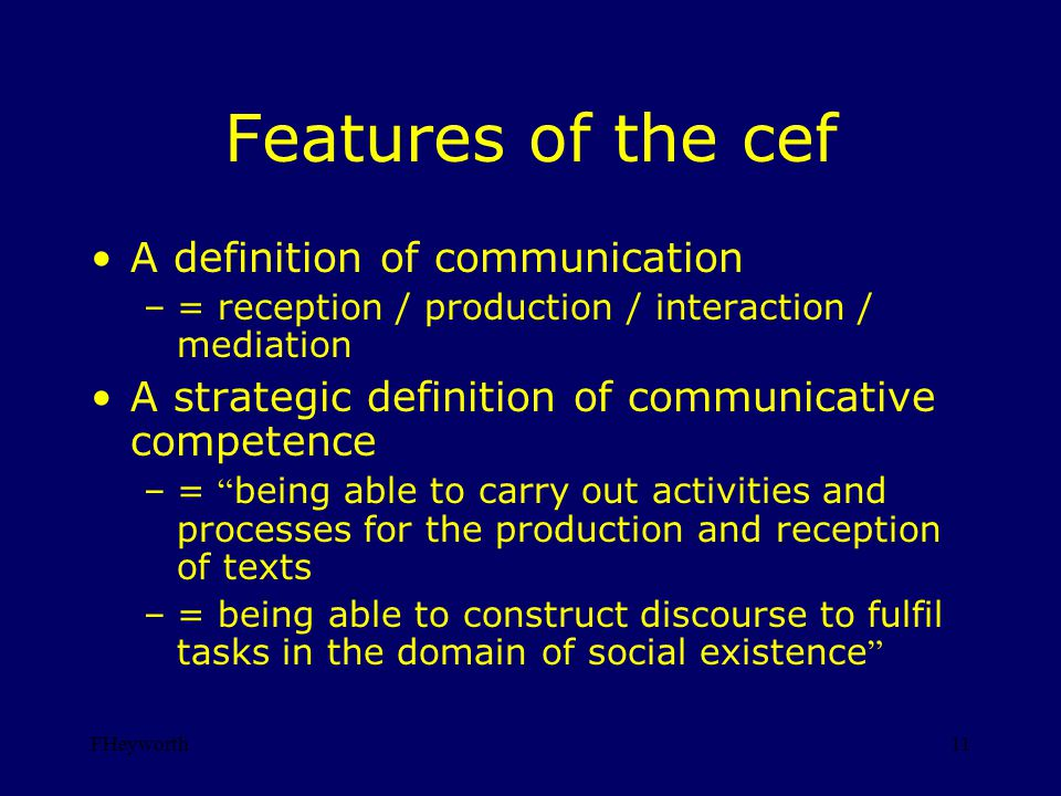 FHeyworth11 Features of the cef A definition of communication –= reception / production / interaction / mediation A strategic definition of communicative competence –= being able to carry out activities and processes for the production and reception of texts –= being able to construct discourse to fulfil tasks in the domain of social existence