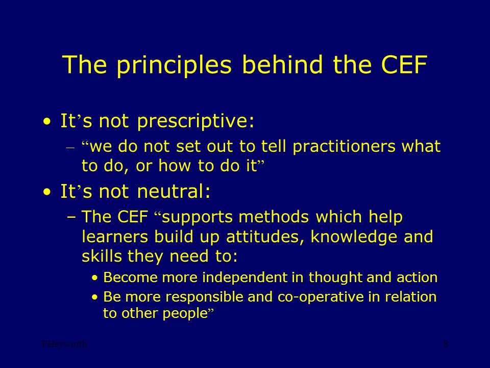 FHeyworth8 The principles behind the CEF It s not prescriptive: – we do not set out to tell practitioners what to do, or how to do it It s not neutral: –The CEF supports methods which help learners build up attitudes, knowledge and skills they need to: Become more independent in thought and action Be more responsible and co-operative in relation to other people
