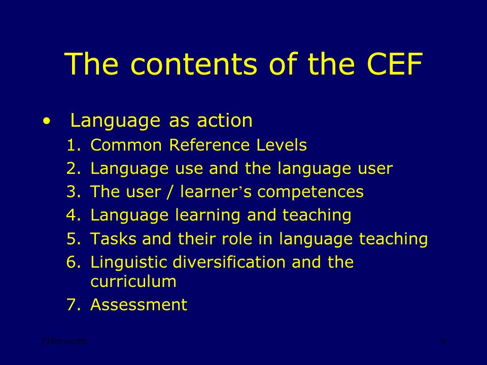 FHeyworth9 The contents of the CEF Language as action 1.Common Reference Levels 2.Language use and the language user 3.The user / learner s competences 4.Language learning and teaching 5.Tasks and their role in language teaching 6.Linguistic diversification and the curriculum 7.Assessment