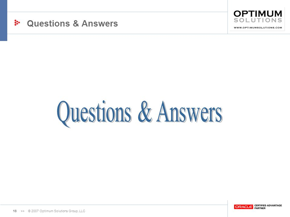 18>> © 2007 Optimum Solutions Group, LLC Questions & Answers