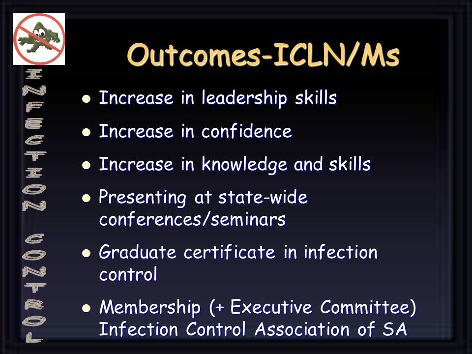 Outcomes-ICLN/Ms Increase in leadership skills Increase in leadership skills Increase in confidence Increase in confidence Increase in knowledge and skills Increase in knowledge and skills Presenting at state-wide conferences/seminars Presenting at state-wide conferences/seminars Graduate certificate in infection control Graduate certificate in infection control Membership (+ Executive Committee) Infection Control Association of SA Membership (+ Executive Committee) Infection Control Association of SA
