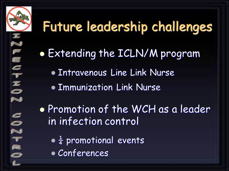 Future leadership challenges Extending the ICLN/M program Extending the ICLN/M program Intravenous Line Link Nurse Intravenous Line Link Nurse Immunization Link Nurse Immunization Link Nurse Promotion of the WCH as a leader in infection control Promotion of the WCH as a leader in infection control ¼ promotional events ¼ promotional events Conferences Conferences