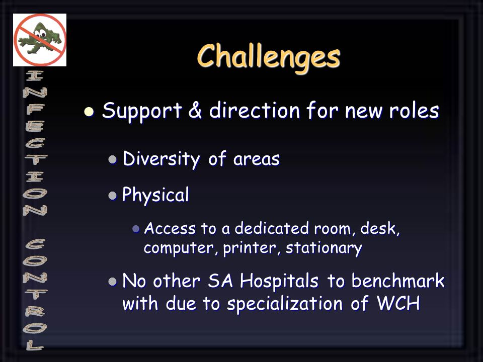 Challenges Support & direction for new roles Support & direction for new roles Diversity of areas Diversity of areas Physical Physical Access to a dedicated room, desk, computer, printer, stationary Access to a dedicated room, desk, computer, printer, stationary No other SA Hospitals to benchmark with due to specialization of WCH No other SA Hospitals to benchmark with due to specialization of WCH