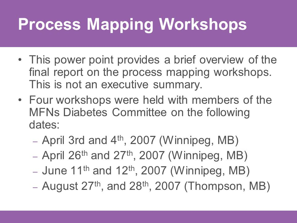Purpose of the workshops Identify the current processes used in the diagnosis and treatment of diabetes in MFNs Communities Identify gaps in health care continuums for MFN clients with diabetes, that could have an impact on the wait times experienced when undergoing treatment for diabetes related foot and lower limb injuries that could lead to amputation.