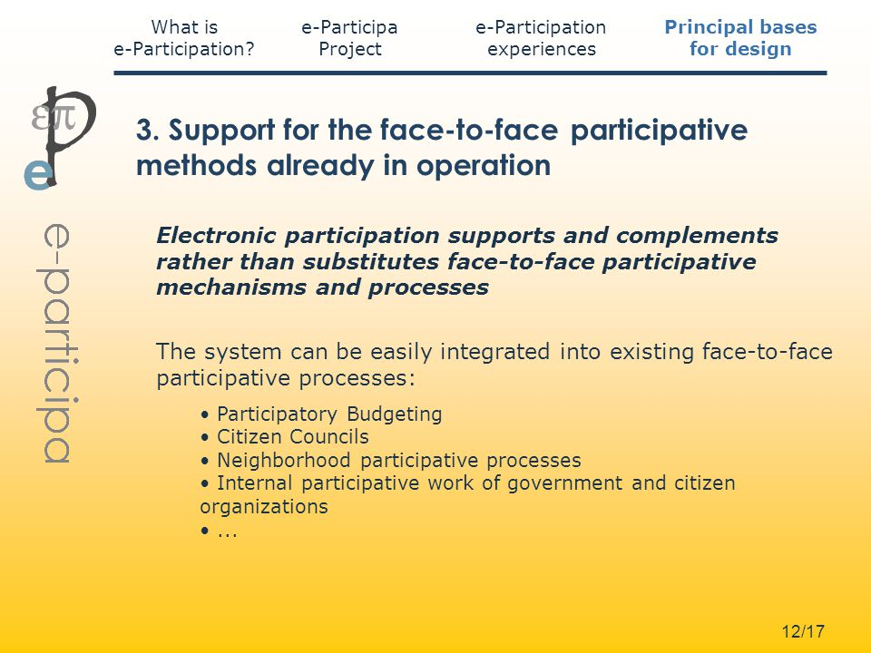 12/17 Electronic participation supports and complements rather than substitutes face-to-face participative mechanisms and processes The system can be easily integrated into existing face-to-face participative processes: Participatory Budgeting Citizen Councils Neighborhood participative processes Internal participative work of government and citizen organizations...