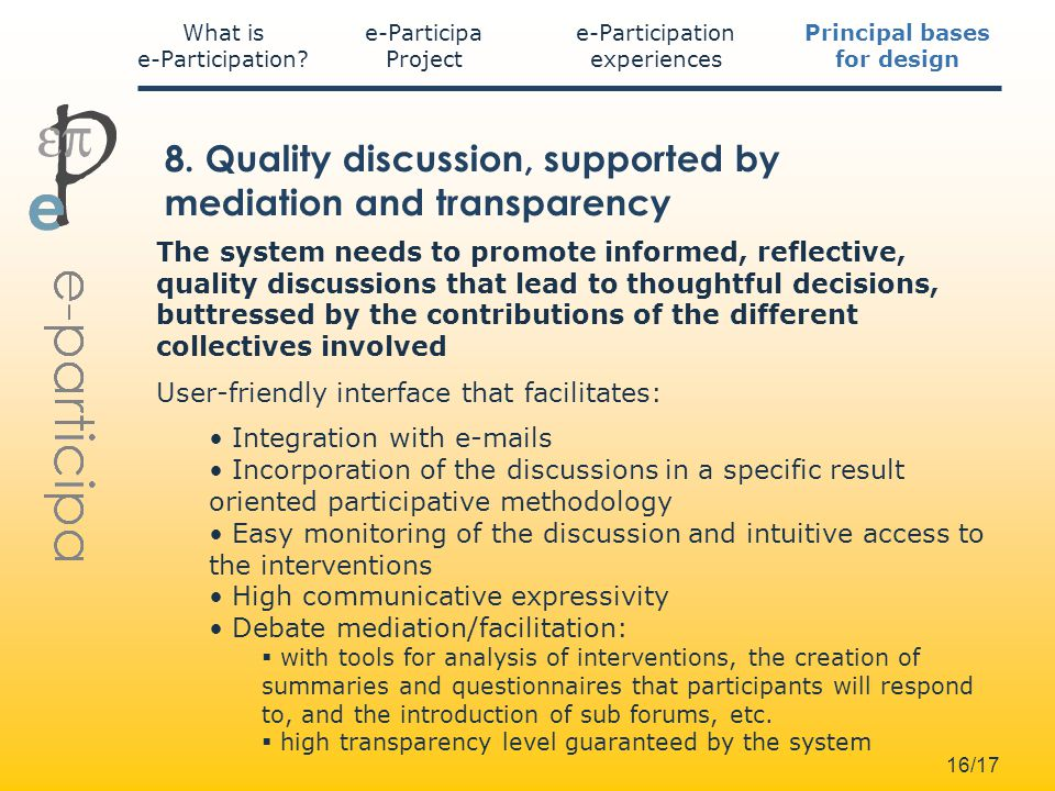 16/17 The system needs to promote informed, reflective, quality discussions that lead to thoughtful decisions, buttressed by the contributions of the different collectives involved User-friendly interface that facilitates: Integration with e-mails Incorporation of the discussions in a specific result oriented participative methodology Easy monitoring of the discussion and intuitive access to the interventions High communicative expressivity Debate mediation/facilitation: with tools for analysis of interventions, the creation of summaries and questionnaires that participants will respond to, and the introduction of sub forums, etc.